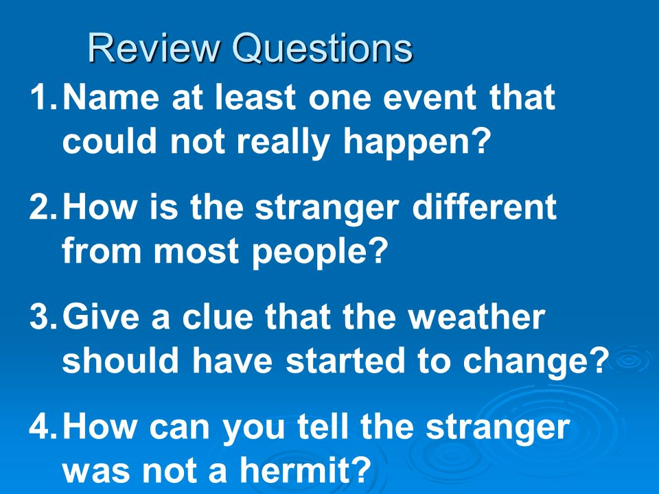 Review Questions 1.Name at least one event that could not really happen? 2.How is the stranger different from most people? 3.Give a clue that the weat