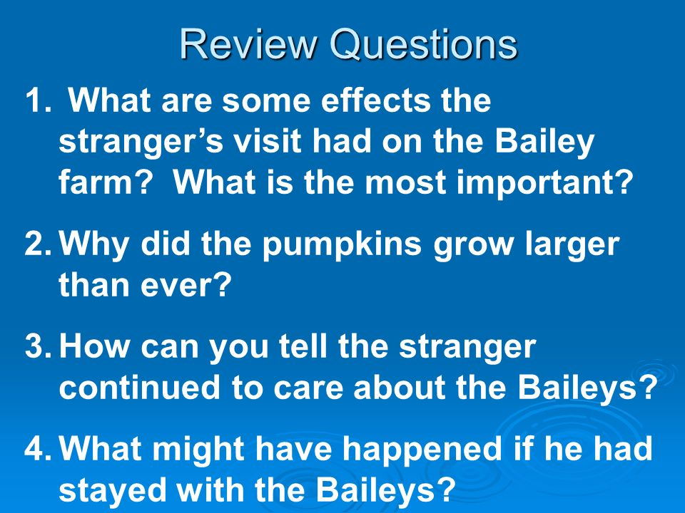 Review Questions 1. What are some effects the strangers visit had on the Bailey farm? What is the most important? 2.Why did the pumpkins grow larger t
