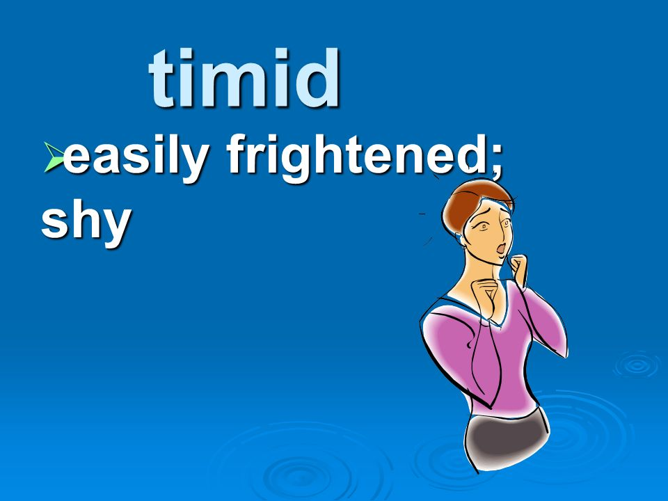 timid easily frightened; shy easily frightened; shy
