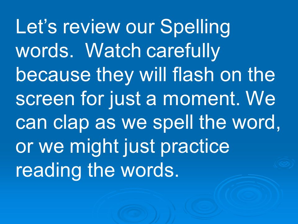 Lets review our Spelling words. Watch carefully because they will flash on the screen for just a moment. We can clap as we spell the word, or we might