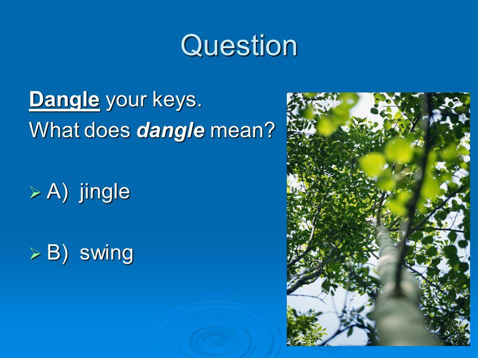 Question Dangle your keys. What does dangle mean? A) jingle A) jingle B) swing B) swing