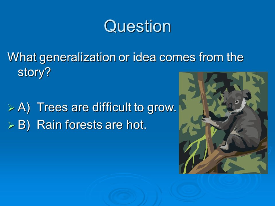 Question What generalization or idea comes from the story? A) Trees are difficult to grow. A) Trees are difficult to grow. B) Rain forests are hot. B)