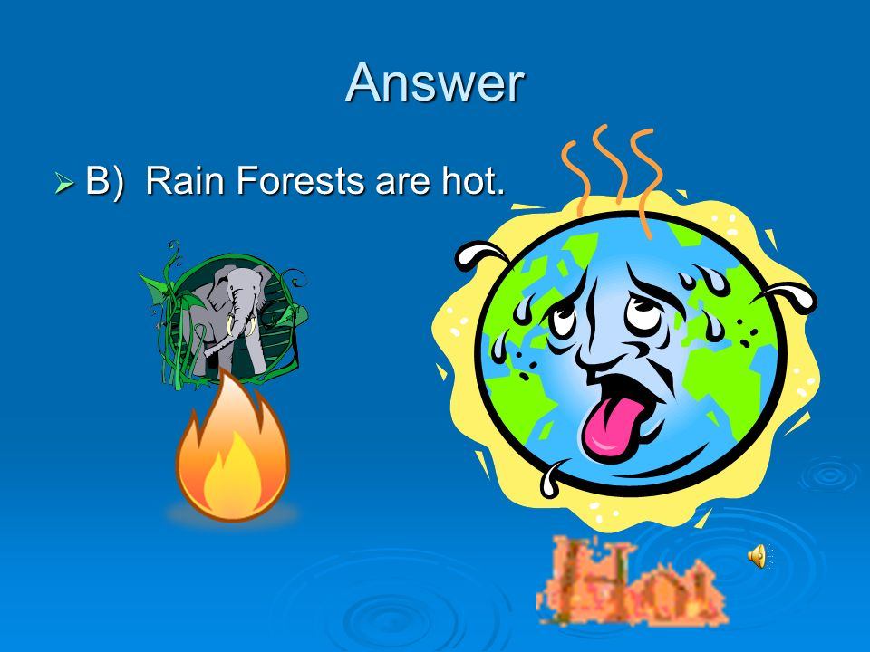 Answer B) Rain Forests are hot. B) Rain Forests are hot.