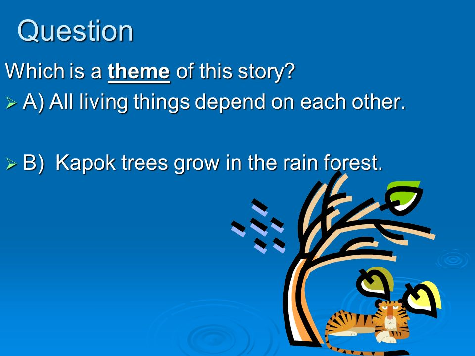 Question Which is a theme of this story? A) All living things depend on each other. A) All living things depend on each other. B) Kapok trees grow in