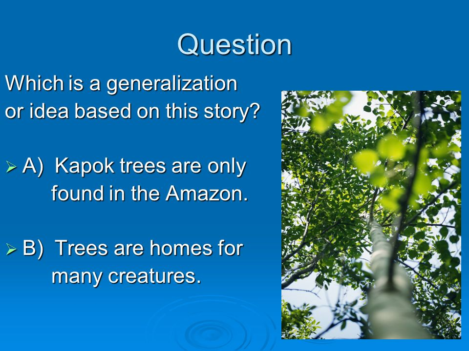 Question Which is a generalization or idea based on this story? A) Kapok trees are only A) Kapok trees are only found in the Amazon. found in the Amaz