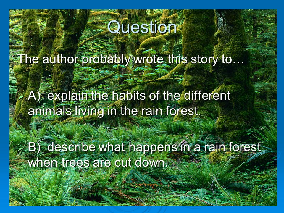 Question The author probably wrote this story to… A) explain the habits of the different animals living in the rain forest. A) explain the habits of t