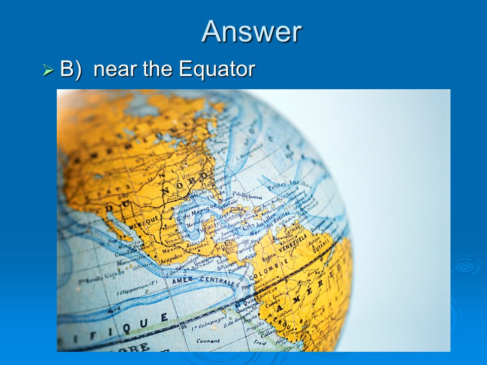Answer B) near the Equator B) near the Equator