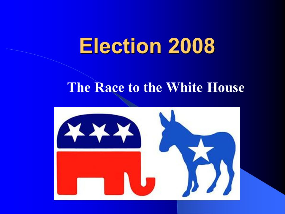 Election 2008 Election 2008 The Race to the White House