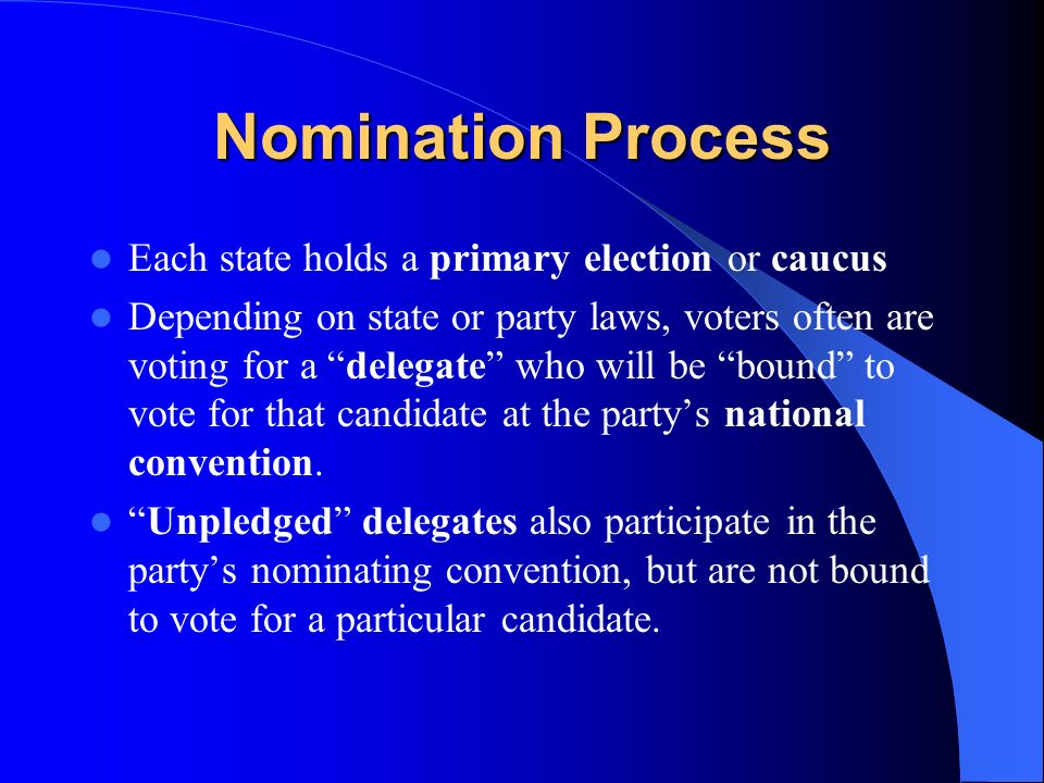 Nomination Process Each state holds a primary election or caucus Depending on state or party laws, voters often are voting for a delegate who will be