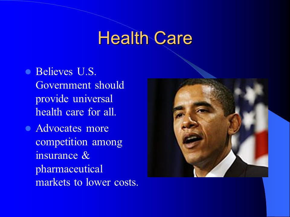 Health Care Believes U.S. Government should provide universal health care for all. Advocates more competition among insurance & pharmaceutical markets