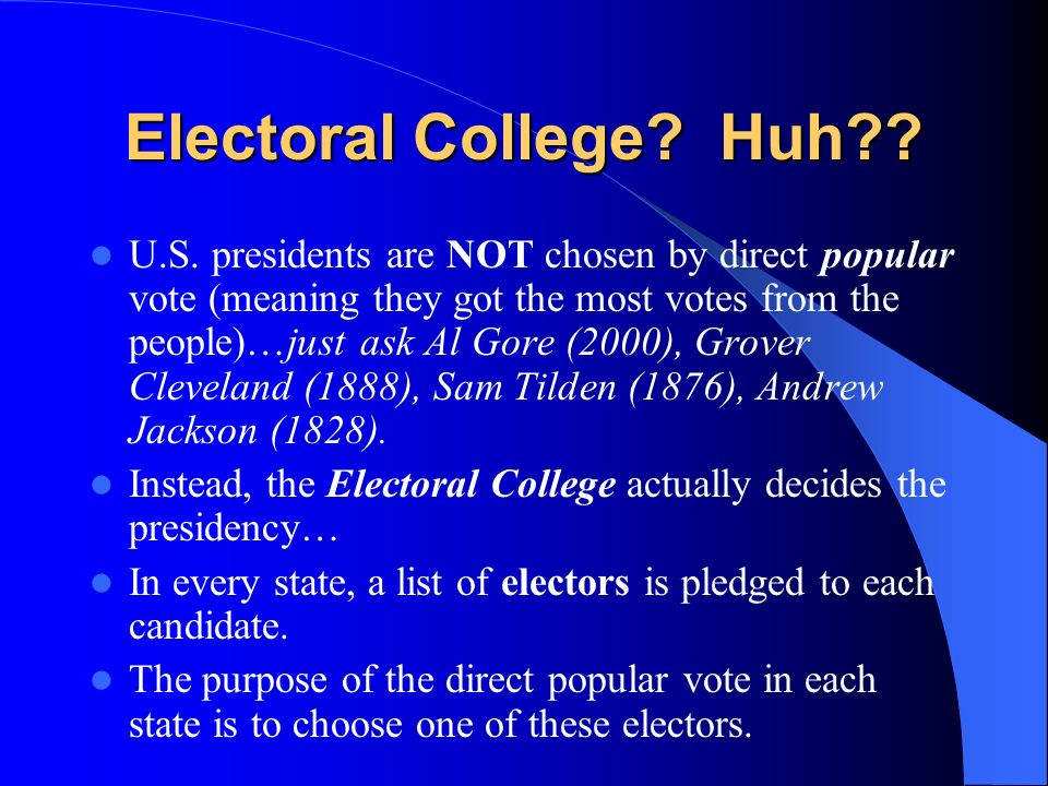 U.S. presidents are NOT chosen by direct popular vote (meaning they got the most votes from the people)…just ask Al Gore (2000), Grover Cleveland (188