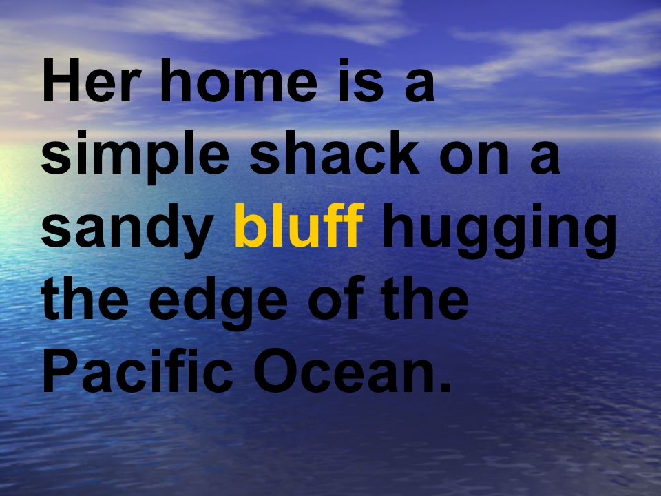 Her home is a simple shack on a sandy bluff hugging the edge of the Pacific Ocean.