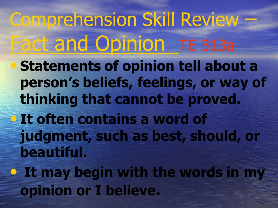 Comprehension Skill Review – Fact and Opinion TE 313a A fact is a statement that can be proved true or false by doing research.