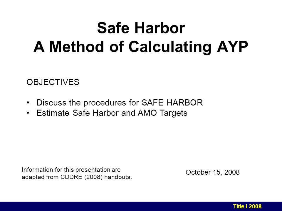 Safe Harbor A Method of Calculating AYP October 15, 2008 Information for this presentation are adapted from CDDRE (2008) handouts.