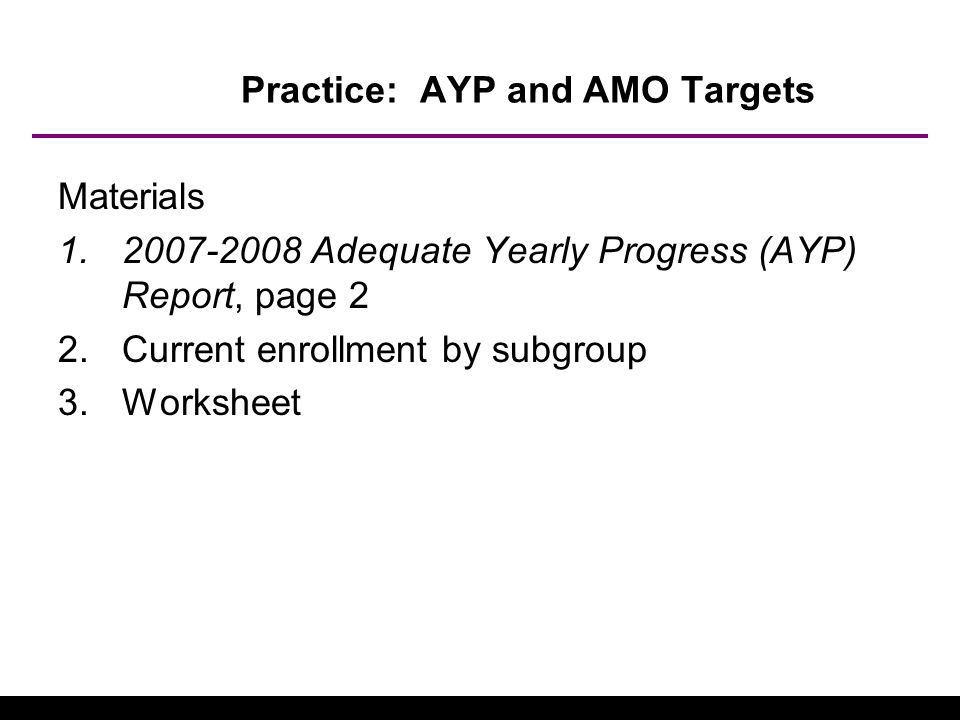 Practice: AYP and AMO Targets Materials 1.2007-2008 Adequate Yearly Progress (AYP) Report, page 2 2.Current enrollment by subgroup 3.Worksheet