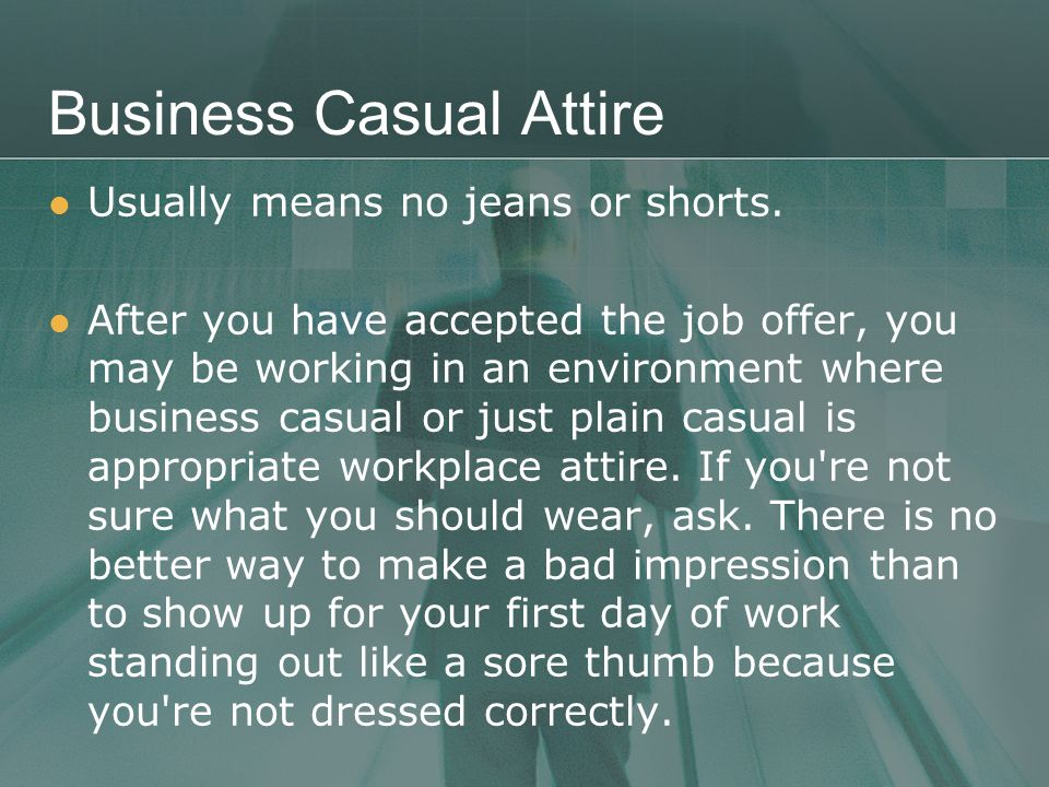 Business Casual Attire Usually means no jeans or shorts.