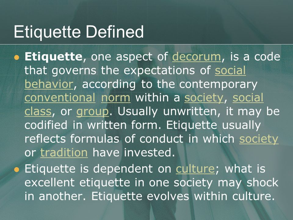 Etiquette Defined Etiquette, one aspect of decorum, is a code that governs the expectations of social behavior, according to the contemporary conventi