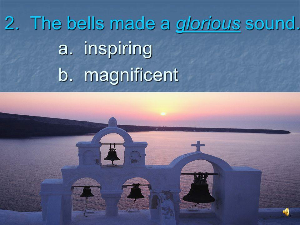 2. The bells made a glorious sound. a. inspiring b. magnificent