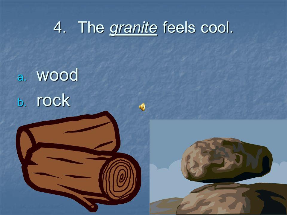 4.The granite feels cool. wood wood rock rock