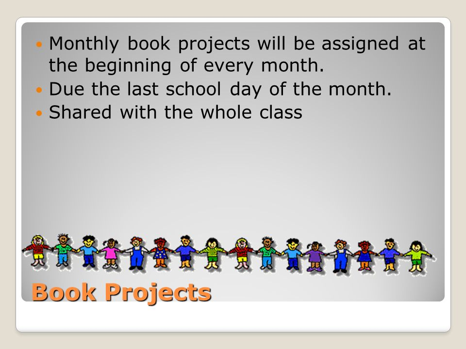 Book Projects Monthly book projects will be assigned at the beginning of every month. Due the last school day of the month. Shared with the whole clas