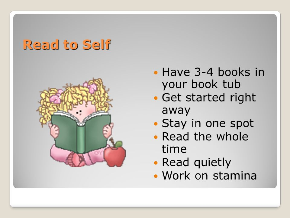 Read to Self Have 3-4 books in your book tub Get started right away Stay in one spot Read the whole time Read quietly Work on stamina