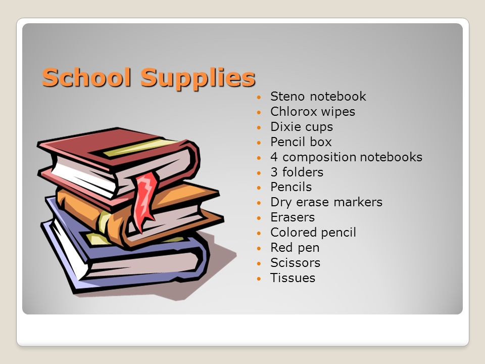 School Supplies Steno notebook Chlorox wipes Dixie cups Pencil box 4 composition notebooks 3 folders Pencils Dry erase markers Erasers Colored pencil