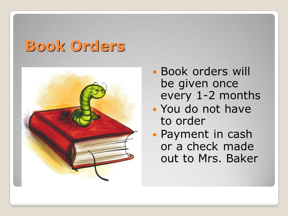 Book Orders Book orders will be given once every 1-2 months You do not have to order Payment in cash or a check made out to Mrs.