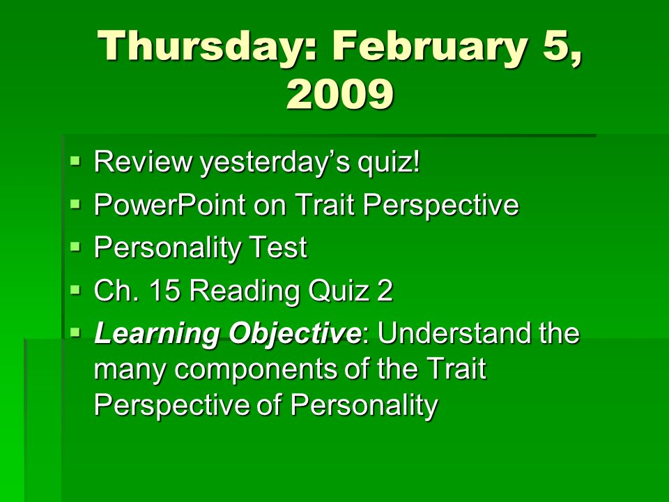 Thursday: February 5, 2009 Review yesterdays quiz! Review yesterdays quiz! PowerPoint on Trait Perspective PowerPoint on Trait Perspective Personality
