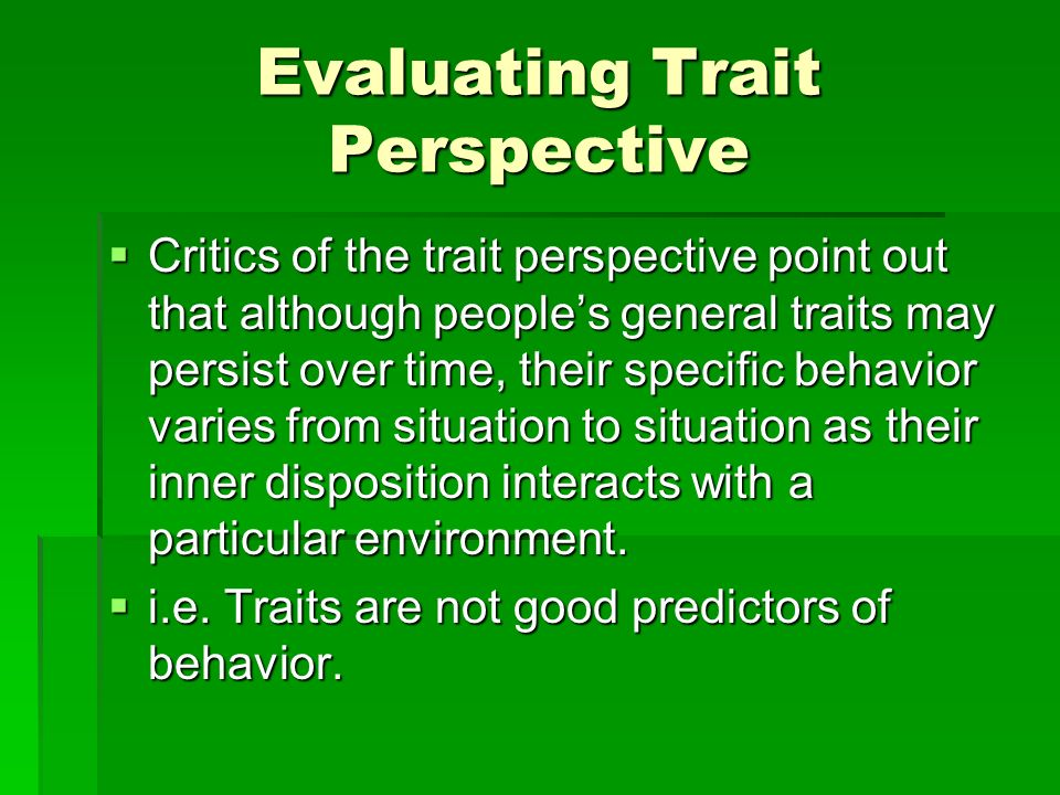 Evaluating Trait Perspective Critics of the trait perspective point out that although peoples general traits may persist over time, their specific beh