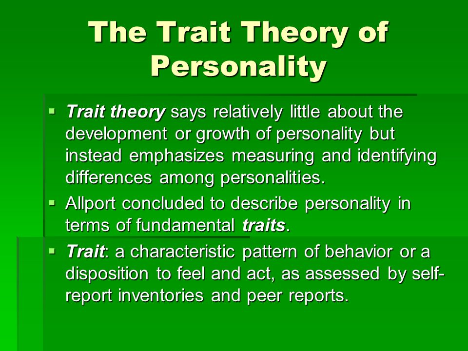 The Trait Theory of Personality Trait theory says relatively little about the development or growth of personality but instead emphasizes measuring an