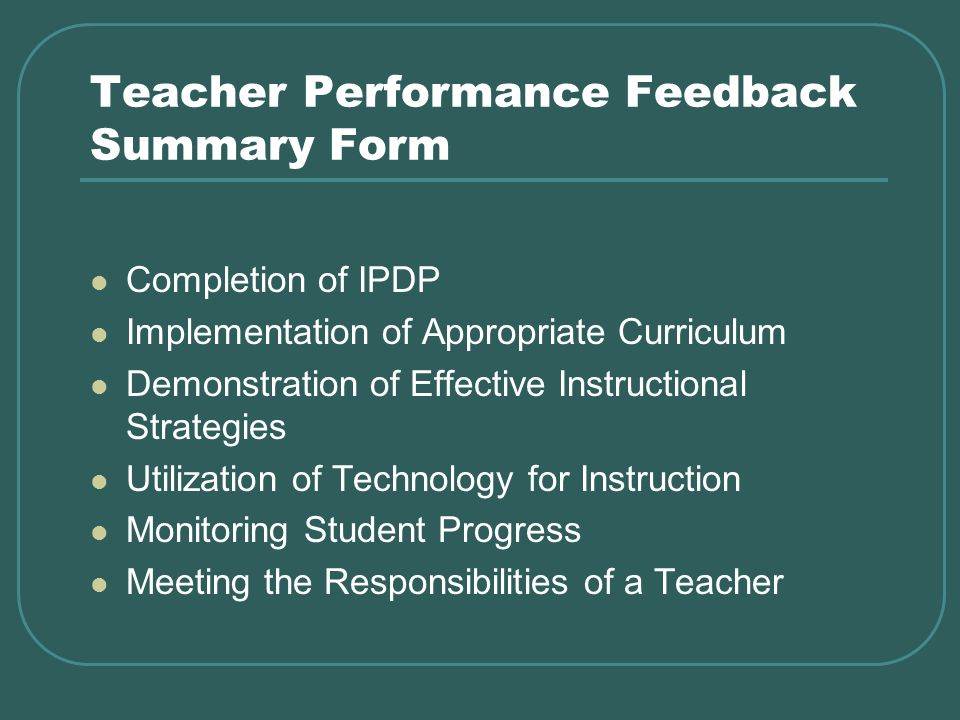 Teacher Performance Feedback Summary Form Completion of IPDP Implementation of Appropriate Curriculum Demonstration of Effective Instructional Strategies Utilization of Technology for Instruction Monitoring Student Progress Meeting the Responsibilities of a Teacher