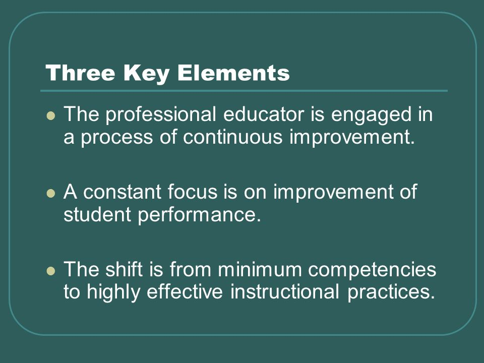 Three Key Elements The professional educator is engaged in a process of continuous improvement.