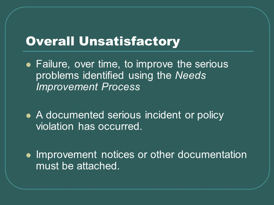 Overall Unsatisfactory Failure, over time, to improve the serious problems identified using the Needs Improvement Process A documented serious incident or policy violation has occurred.