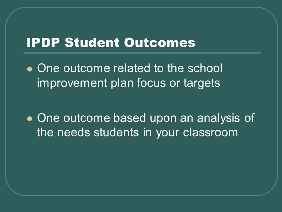 IPDP Student Outcomes One outcome related to the school improvement plan focus or targets One outcome based upon an analysis of the needs students in your classroom