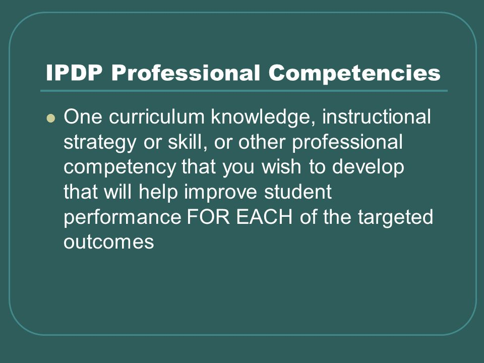 IPDP Professional Competencies One curriculum knowledge, instructional strategy or skill, or other professional competency that you wish to develop that will help improve student performance FOR EACH of the targeted outcomes