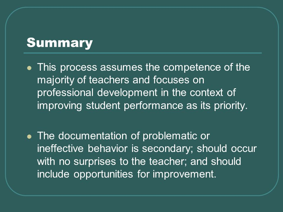 Summary This process assumes the competence of the majority of teachers and focuses on professional development in the context of improving student performance as its priority.