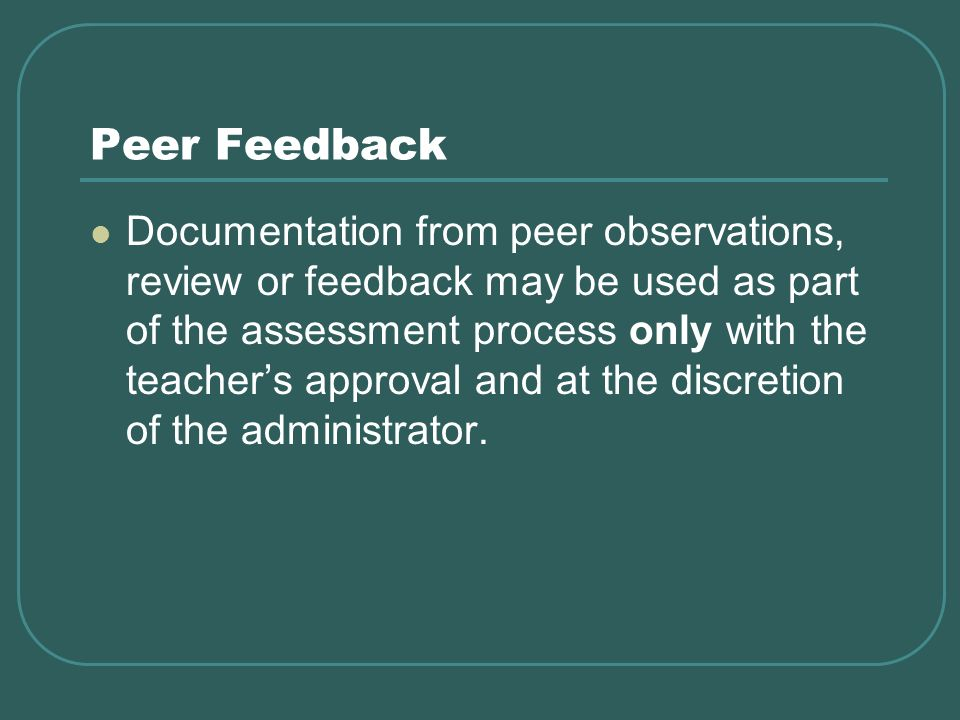 Peer Feedback Documentation from peer observations, review or feedback may be used as part of the assessment process only with the teachers approval and at the discretion of the administrator.