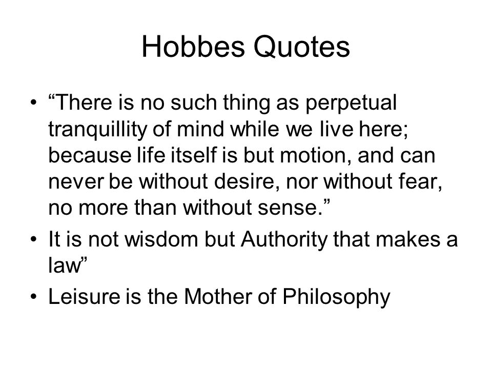 Hobbes Quotes There is no such thing as perpetual tranquillity of mind while we live here; because life itself is but motion, and can never be without desire, nor without fear, no more than without sense.