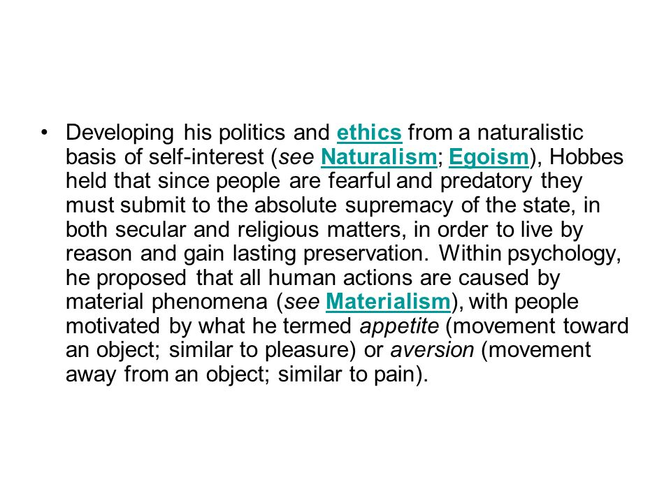 Developing his politics and ethics from a naturalistic basis of self-interest (see Naturalism; Egoism), Hobbes held that since people are fearful and