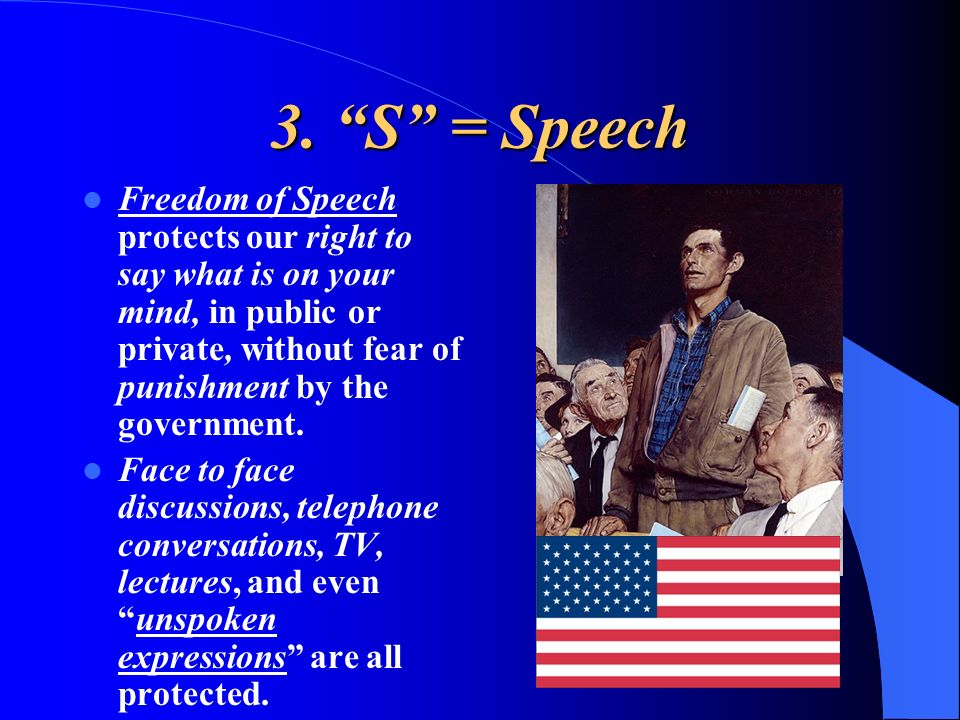 3. S = Speech Freedom of Speech protects our right to say what is on your mind, in public or private, without fear of punishment by the government. Fa