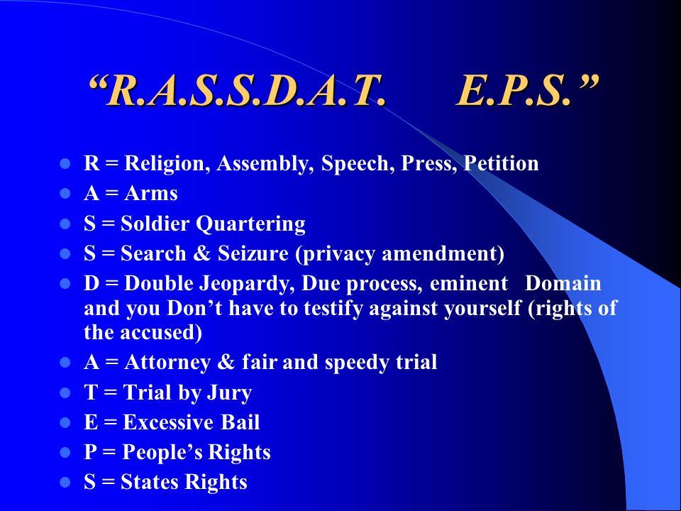 R.A.S.S.D.A.T. E.P.S. R = Religion, Assembly, Speech, Press, Petition A = Arms S = Soldier Quartering S = Search & Seizure (privacy amendment) D = Dou