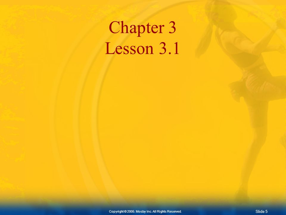 Slide 5 Copyright © 2005. Mosby Inc. All Rights Reserved. Chapter 3 Lesson 3.1