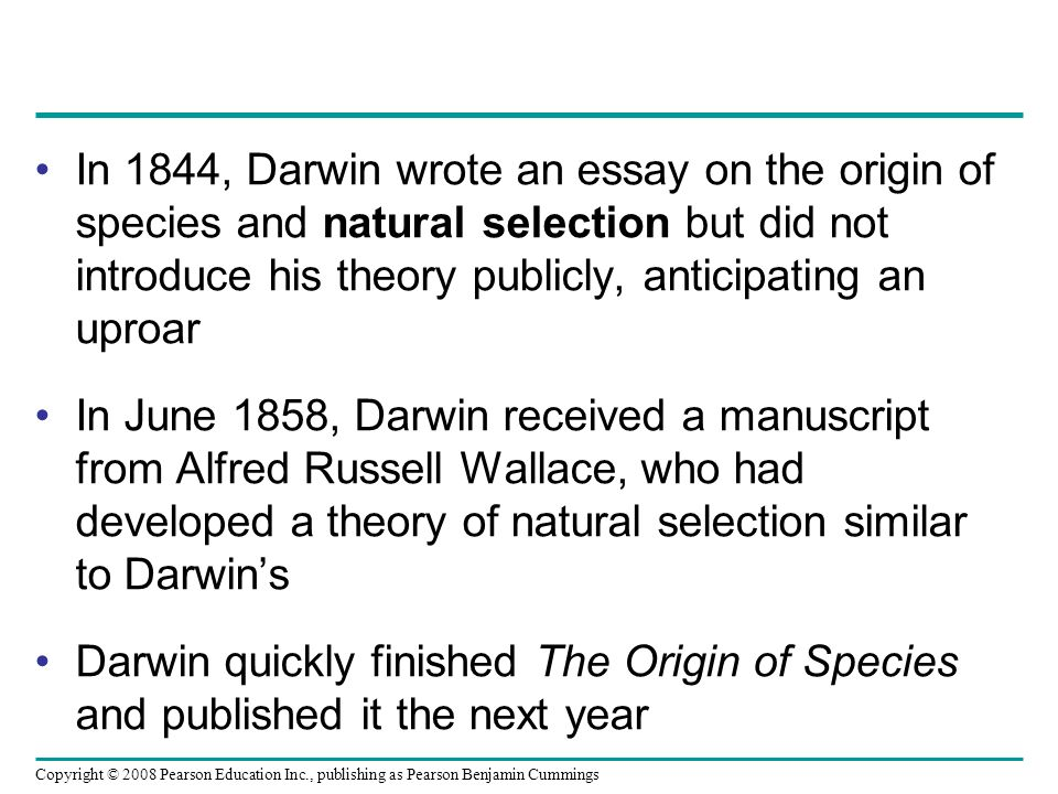 Copyright © 2008 Pearson Education Inc., publishing as Pearson Benjamin Cummings In 1844, Darwin wrote an essay on the origin of species and natural selection but did not introduce his theory publicly, anticipating an uproar In June 1858, Darwin received a manuscript from Alfred Russell Wallace, who had developed a theory of natural selection similar to Darwins Darwin quickly finished The Origin of Species and published it the next year