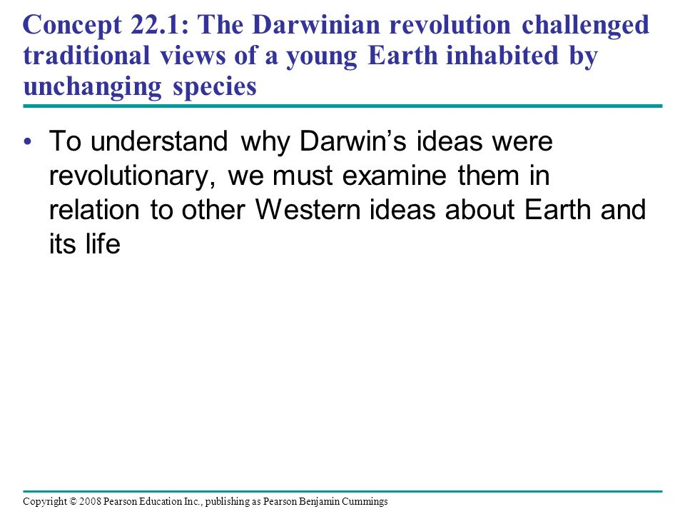 Copyright © 2008 Pearson Education Inc., publishing as Pearson Benjamin Cummings To understand why Darwins ideas were revolutionary, we must examine them in relation to other Western ideas about Earth and its life Concept 22.1: The Darwinian revolution challenged traditional views of a young Earth inhabited by unchanging species