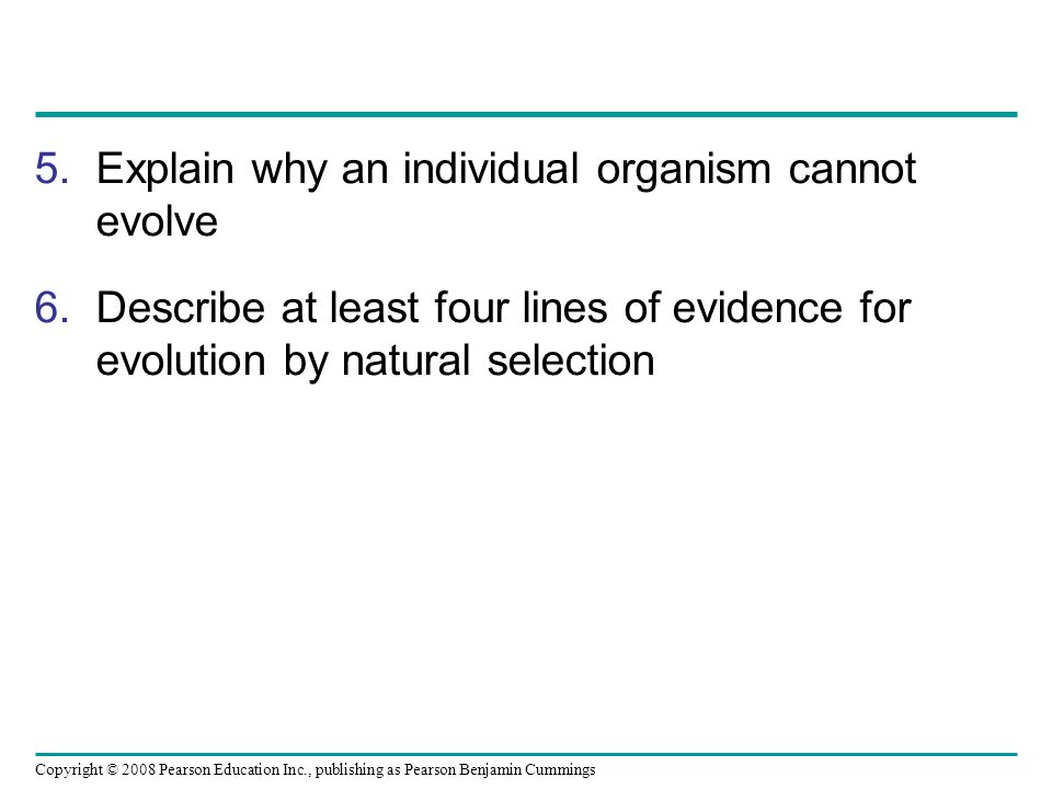 Copyright © 2008 Pearson Education Inc., publishing as Pearson Benjamin Cummings 5.Explain why an individual organism cannot evolve 6.Describe at leas