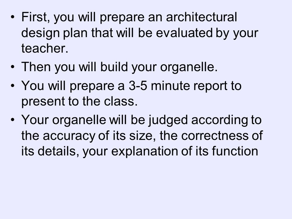 First, you will prepare an architectural design plan that will be evaluated by your teacher. Then you will build your organelle. You will prepare a 3-