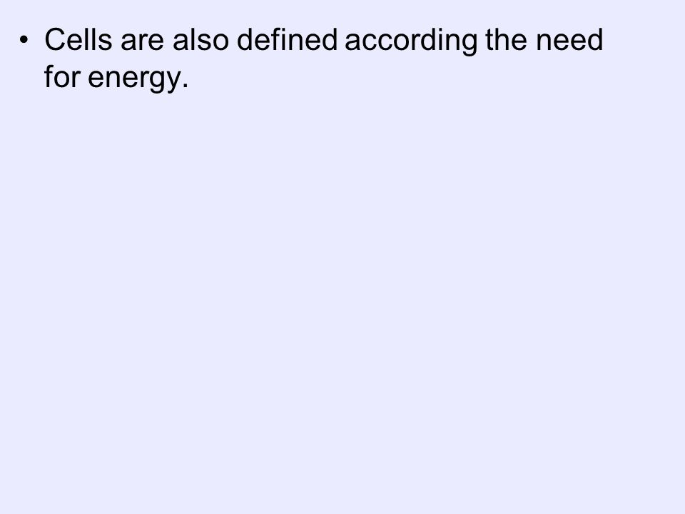 Cells are also defined according the need for energy.