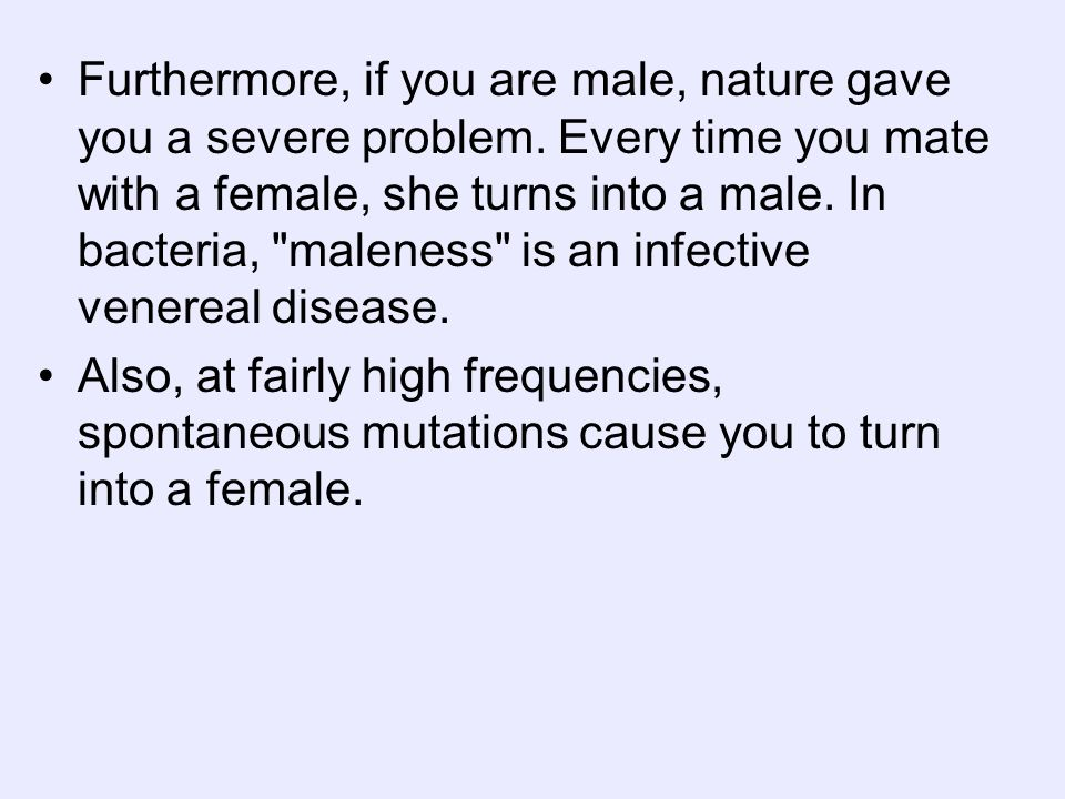Furthermore, if you are male, nature gave you a severe problem. Every time you mate with a female, she turns into a male. In bacteria,