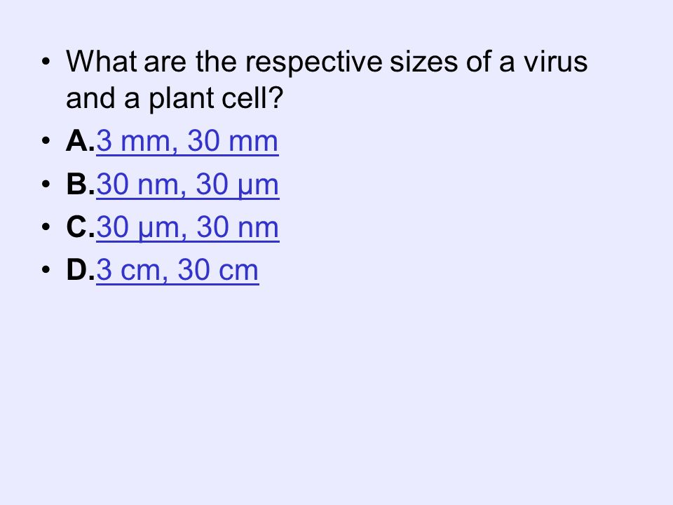 What are the respective sizes of a virus and a plant cell? A.3 mm, 30 mm3 mm, 30 mm B.30 nm, 30 µm30 nm, 30 µm C.30 µm, 30 nm30 µm, 30 nm D.3 cm, 30 c