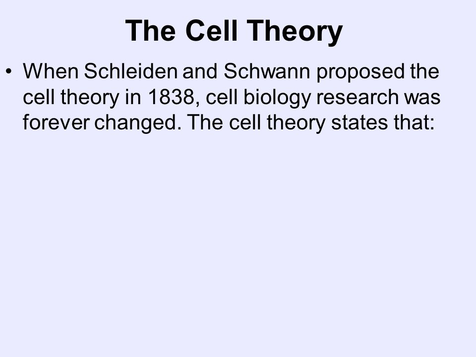 The Cell Theory When Schleiden and Schwann proposed the cell theory in 1838, cell biology research was forever changed. The cell theory states that: